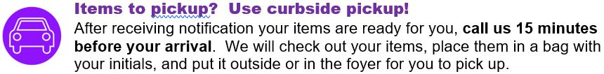 Items to pickup?  Use curbside pickup!  After receiving notification your items are ready for you, call us 15 minutes before your arrival.  We will check out your items, place them in a bag with your initials, and put it outside or in the foyer for you to pick up.