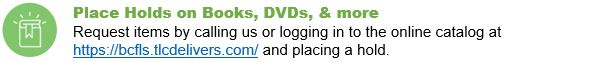 Place Holds on Books, DVDs, & more Request items by calling us or logging in to the online catalog at https://bcfls.tlcdelivers.com/ and placing a hold.