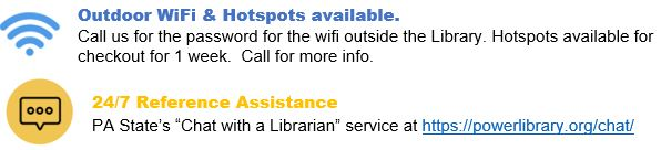 "Outdoor WiFi & Hotspots available.    Call us for the password for the wifi outside the Library. Hotspots available for checkout for 1 week.  Call for more info.  24/7 Reference Assistance PA State's ""Chat with a Librarian"" service at https://powerlibrary.org/chat/"